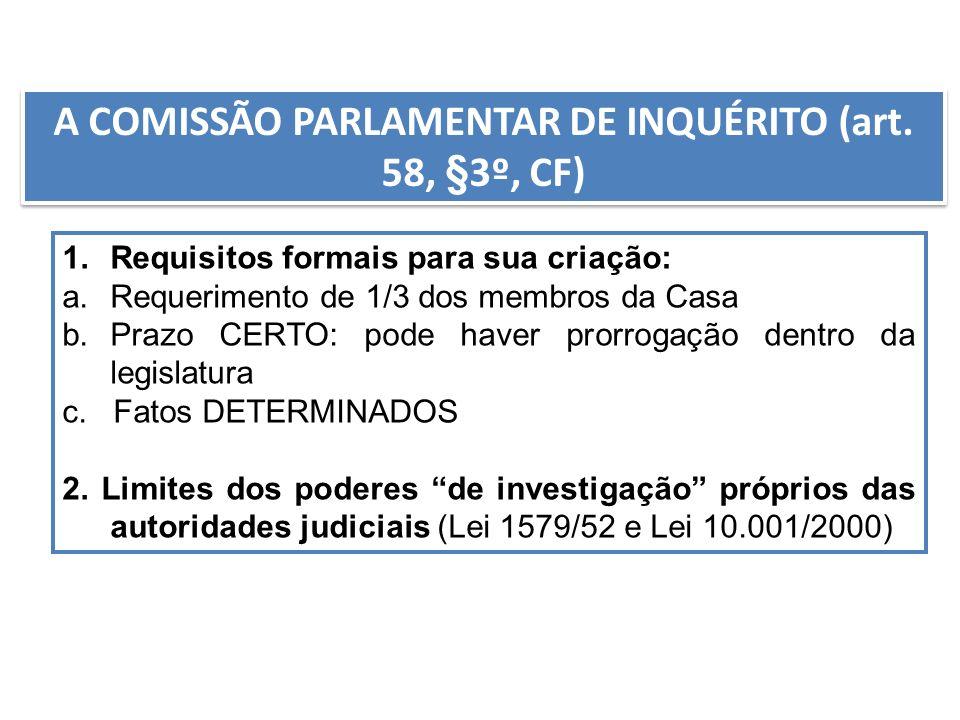 A COMISSÃO PARLAMENTAR DE INQUÉRITO (art. 58, §3º, CF) 1.Requisitos formais para sua criação: a.Requerimento de 1/3 dos membros da Casa b.Prazo CERTO: