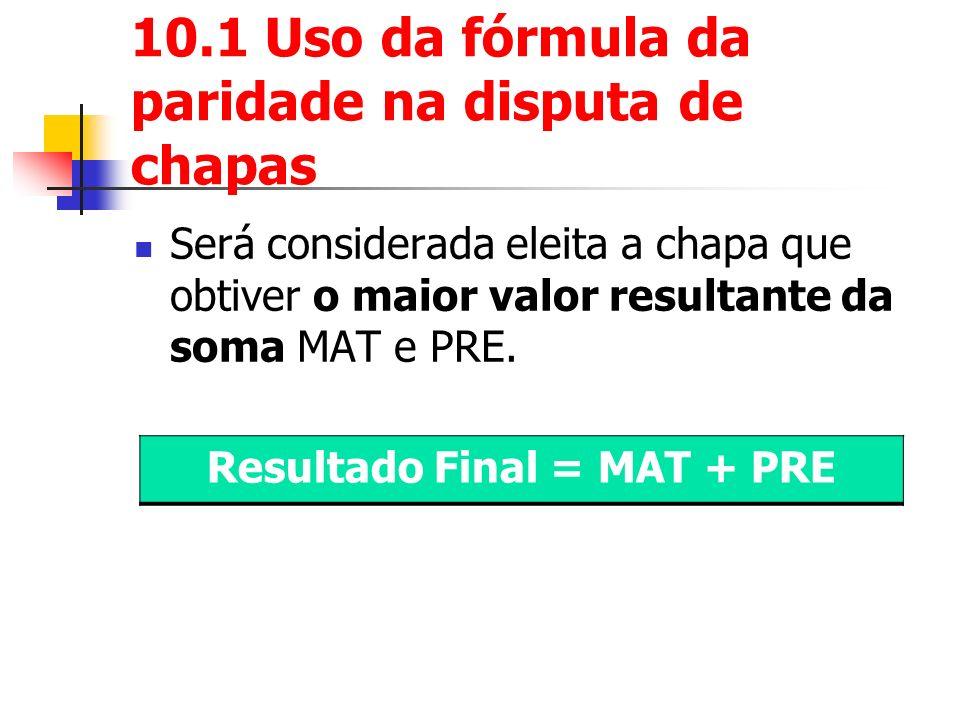 10.1 Uso da fórmula da paridade na disputa de chapas Será considerada eleita a chapa que obtiver o maior valor resultante da soma MAT e PRE.