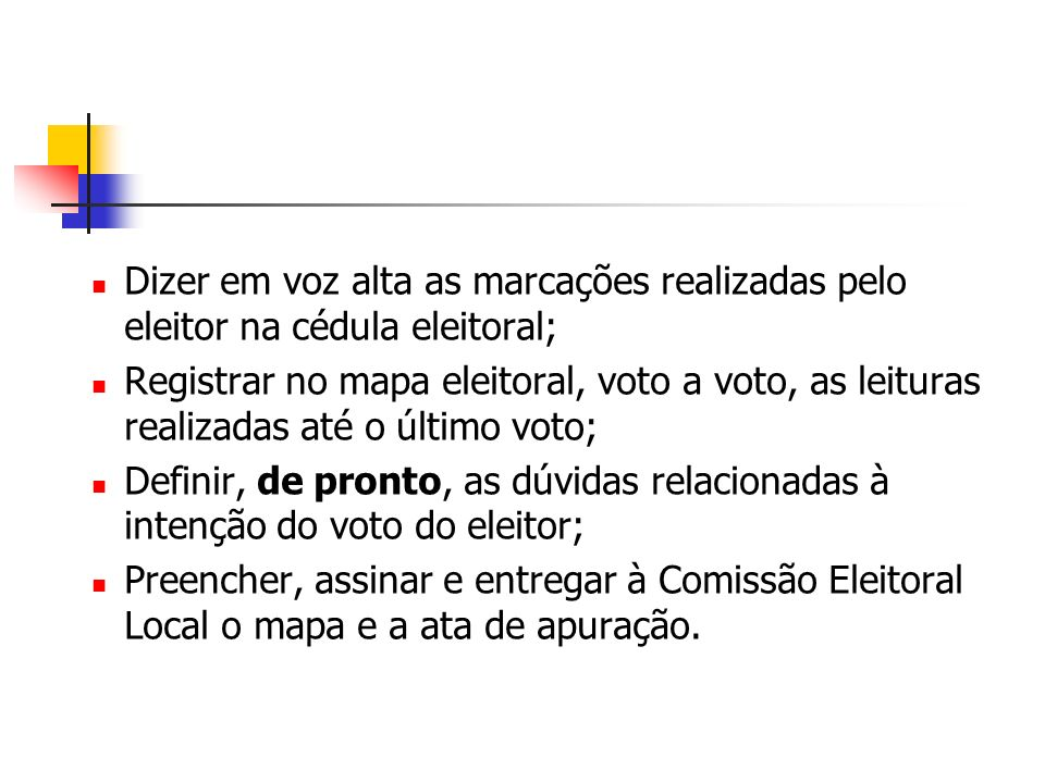 Dizer em voz alta as marcações realizadas pelo eleitor na cédula eleitoral; Registrar no mapa eleitoral, voto a voto, as leituras realizadas até o último voto; Definir, de pronto, as dúvidas relacionadas à intenção do voto do eleitor; Preencher, assinar e entregar à Comissão Eleitoral Local o mapa e a ata de apuração.