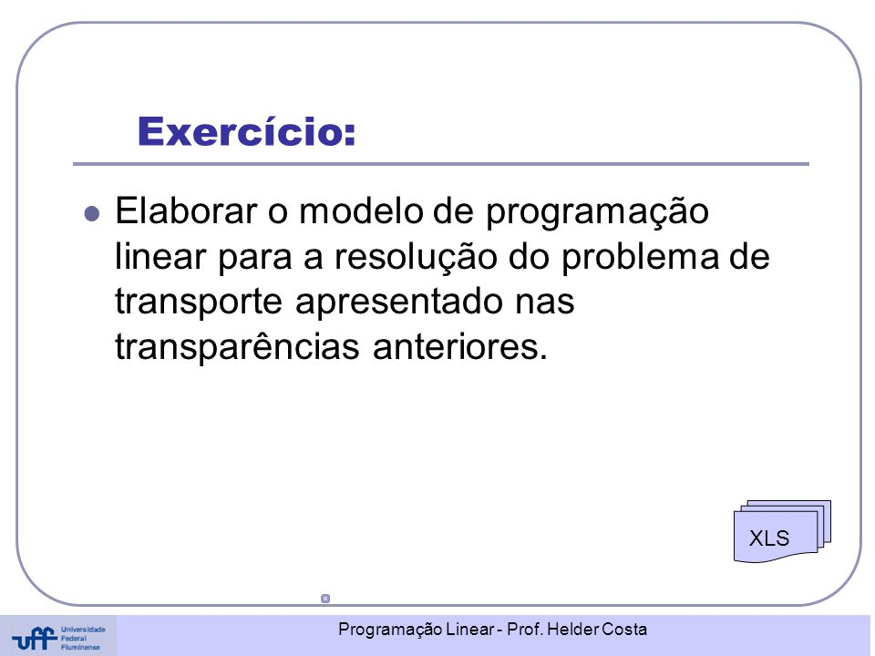 Programação Linear - Prof. Helder Costa Exercício: Elaborar o modelo de programação linear para a resolução do problema de transporte apresentado nas