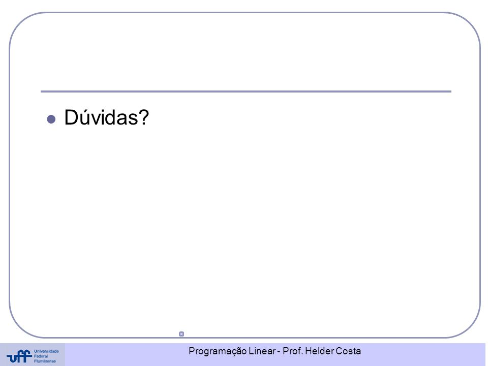 Programação Linear - Prof. Helder Costa Dúvidas?