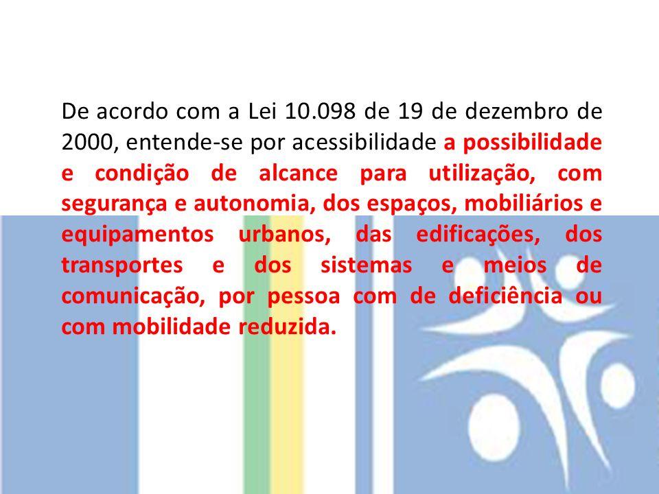 De acordo com a Lei 10.098 de 19 de dezembro de 2000, entende-se por acessibilidade a possibilidade e condição de alcance para utilização, com seguran