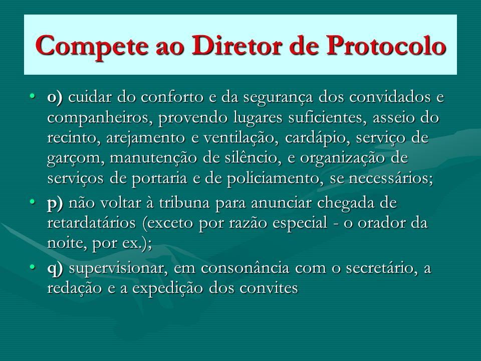 Compete ao Diretor de Protocolo o) cuidar do conforto e da segurança dos convidados e companheiros, provendo lugares suficientes, asseio do recinto, a