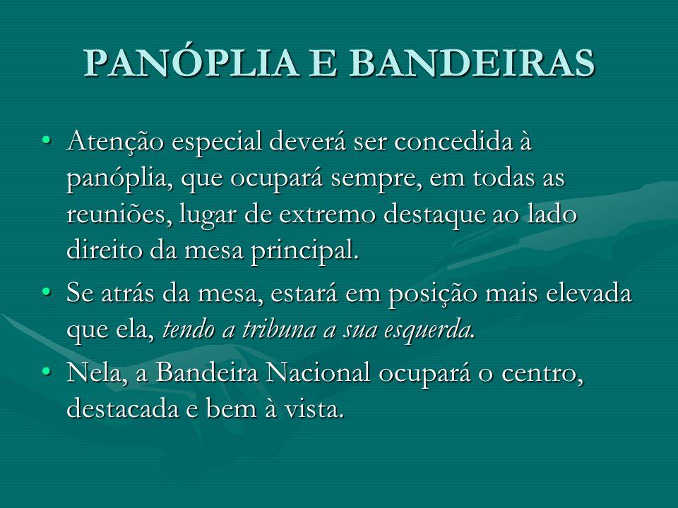 PANÓPLIA E BANDEIRAS Atenção especial deverá ser concedida à panóplia, que ocupará sempre, em todas as reuniões, lugar de extremo destaque ao lado dir