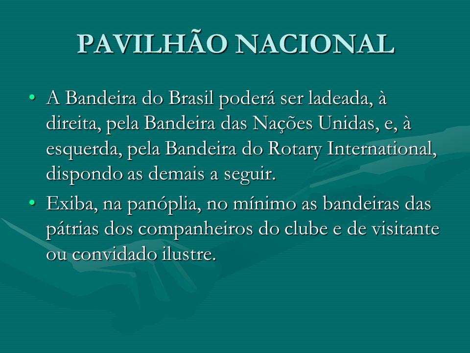 PAVILHÃO NACIONAL A Bandeira do Brasil poderá ser ladeada, à direita, pela Bandeira das Nações Unidas, e, à esquerda, pela Bandeira do Rotary Internat