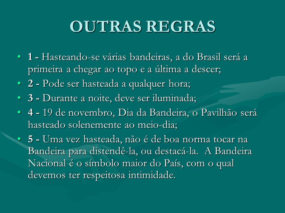 OUTRAS REGRAS 1 - Hasteando-se várias bandeiras, a do Brasil será a primeira a chegar ao topo e a última a descer;1 - Hasteando-se várias bandeiras, a