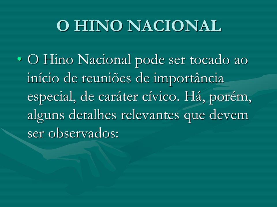 O HINO NACIONAL O Hino Nacional pode ser tocado ao início de reuniões de importância especial, de caráter cívico. Há, porém, alguns detalhes relevante