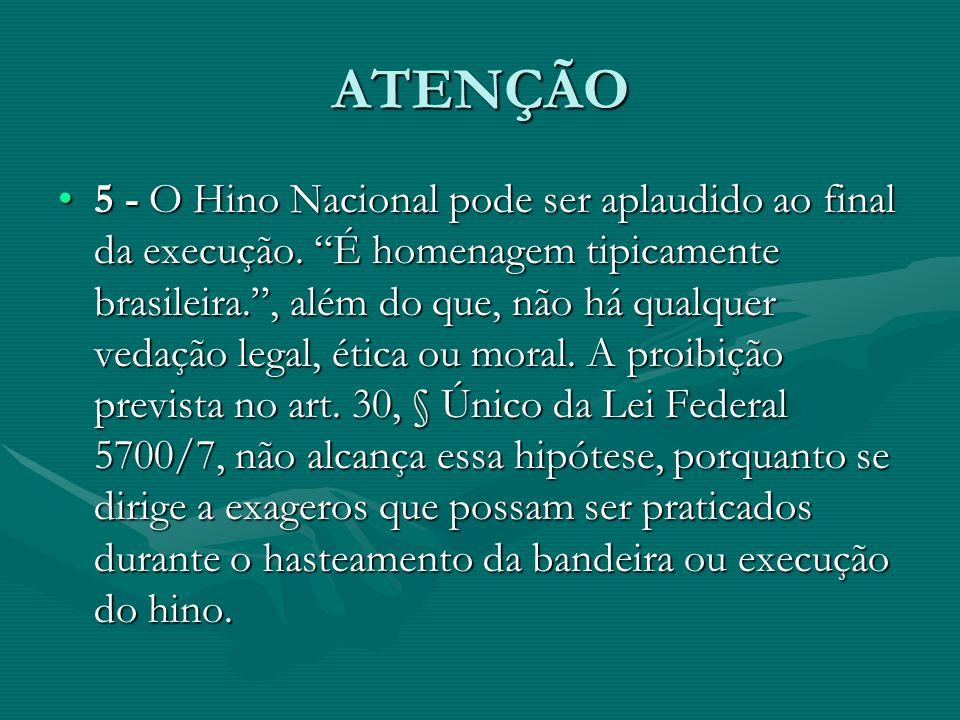 ATENÇÃO 5 - O Hino Nacional pode ser aplaudido ao final da execução. É homenagem tipicamente brasileira., além do que, não há qualquer vedação legal,