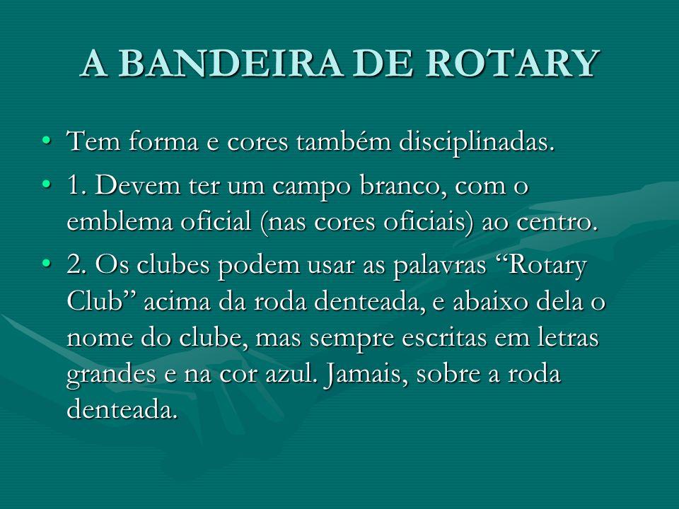 A BANDEIRA DE ROTARY Tem forma e cores também disciplinadas.Tem forma e cores também disciplinadas. 1. Devem ter um campo branco, com o emblema oficia
