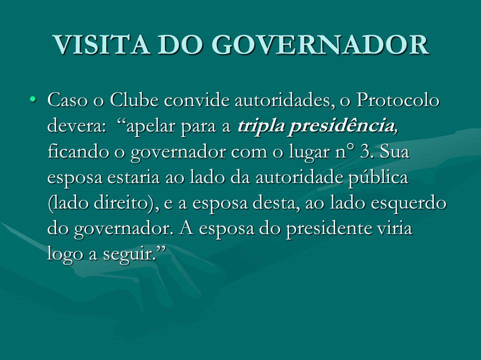 VISITA DO GOVERNADOR Caso o Clube convide autoridades, o Protocolo devera: apelar para a tripla presidência, ficando o governador com o lugar n° 3. Su