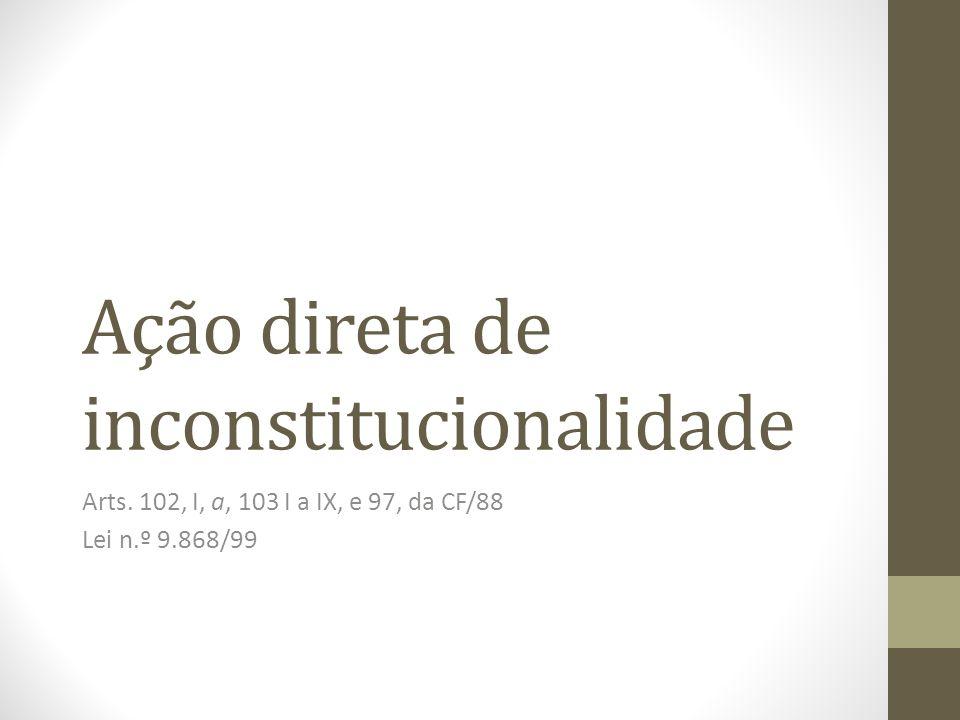 Ação direta de inconstitucionalidade Arts. 102, I, a, 103 I a IX, e 97, da CF/88 Lei n.º 9.868/99