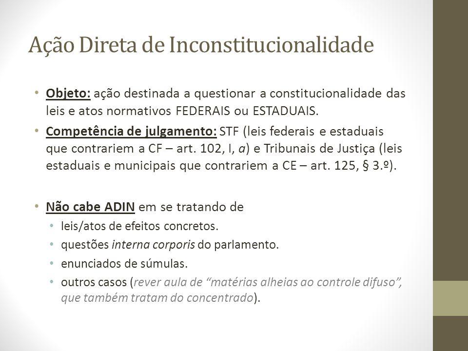 Ação Direta de Inconstitucionalidade Objeto: ação destinada a questionar a constitucionalidade das leis e atos normativos FEDERAIS ou ESTADUAIS. Compe