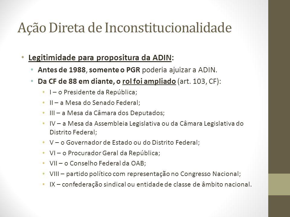 Ação Direta de Inconstitucionalidade Legitimidade para propositura da ADIN: Antes de 1988, somente o PGR poderia ajuizar a ADIN. Da CF de 88 em diante