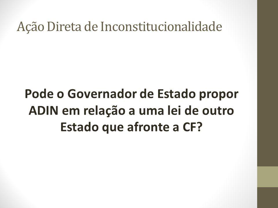Ação Direta de Inconstitucionalidade Pode o Governador de Estado propor ADIN em relação a uma lei de outro Estado que afronte a CF?