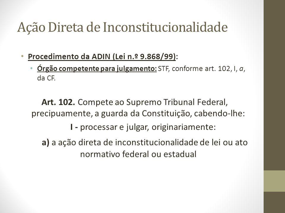 Ação Direta de Inconstitucionalidade Procedimento da ADIN (Lei n.º 9.868/99): Órgão competente para julgamento: STF, conforme art. 102, I, a, da CF. A