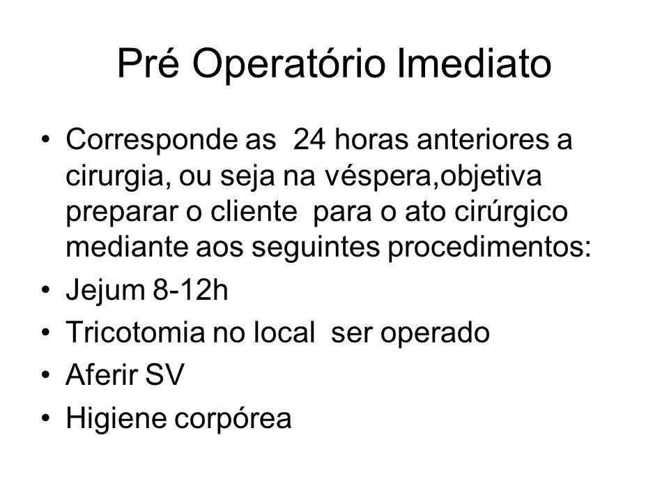 Pré Operatório Imediato Corresponde as 24 horas anteriores a cirurgia, ou seja na véspera,objetiva preparar o cliente para o ato cirúrgico mediante aos seguintes procedimentos: Jejum 8-12h Tricotomia no local ser operado Aferir SV Higiene corpórea