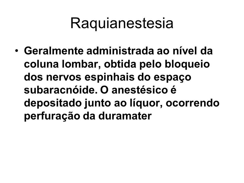 Raquianestesia Geralmente administrada ao nível da coluna lombar, obtida pelo bloqueio dos nervos espinhais do espaço subaracnóide. O anestésico é dep
