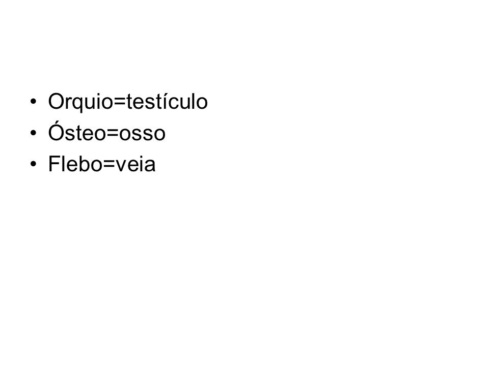 Orquio=testículo Ósteo=osso Flebo=veia