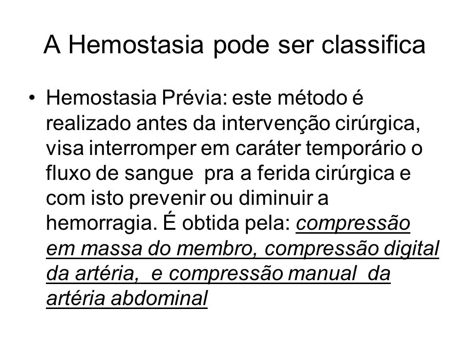A Hemostasia pode ser classifica Hemostasia Prévia: este método é realizado antes da intervenção cirúrgica, visa interromper em caráter temporário o fluxo de sangue pra a ferida cirúrgica e com isto prevenir ou diminuir a hemorragia.