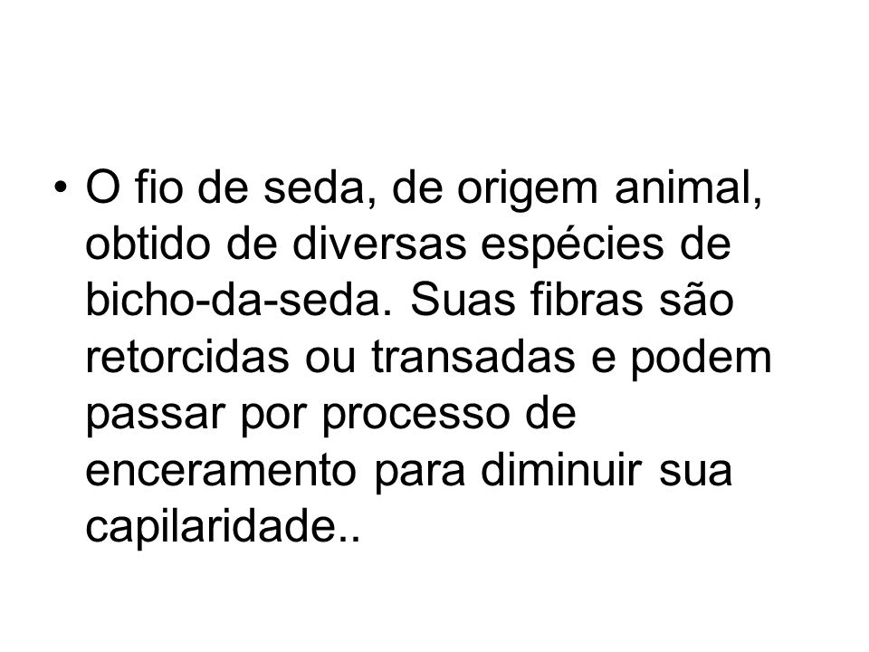 O fio de seda, de origem animal, obtido de diversas espécies de bicho-da-seda.