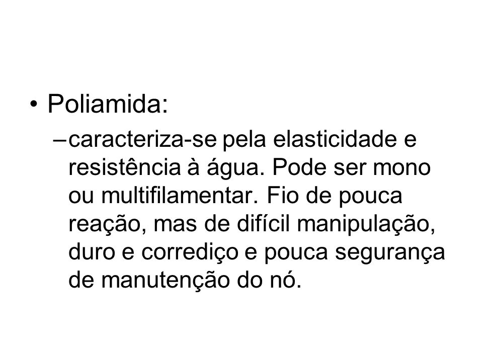 Poliamida: –caracteriza-se pela elasticidade e resistência à água. Pode ser mono ou multifilamentar. Fio de pouca reação, mas de difícil manipulação,
