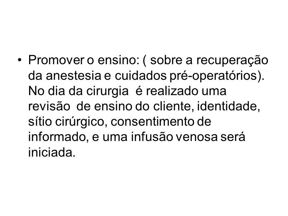 Promover o ensino: ( sobre a recuperação da anestesia e cuidados pré-operatórios). No dia da cirurgia é realizado uma revisão de ensino do cliente, id