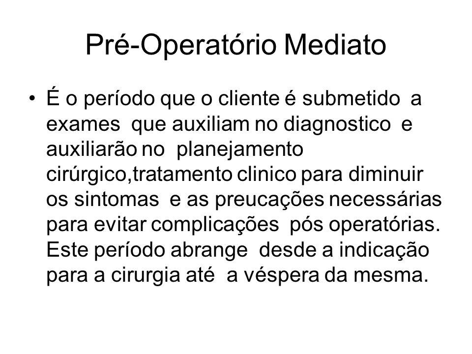 Pré-Operatório Mediato É o período que o cliente é submetido a exames que auxiliam no diagnostico e auxiliarão no planejamento cirúrgico,tratamento clinico para diminuir os sintomas e as preucações necessárias para evitar complicações pós operatórias.