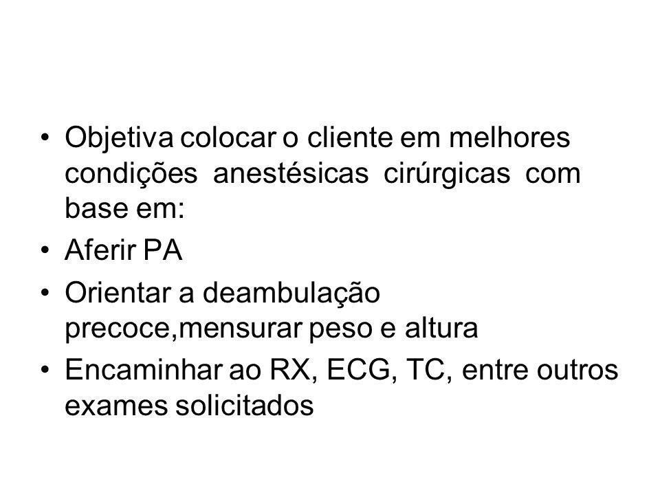 Objetiva colocar o cliente em melhores condições anestésicas cirúrgicas com base em: Aferir PA Orientar a deambulação precoce,mensurar peso e altura Encaminhar ao RX, ECG, TC, entre outros exames solicitados