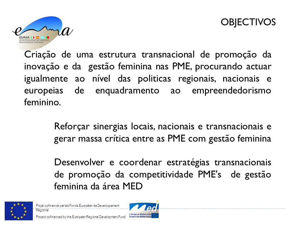 Projet cofinancé par les Fonds Européen de Developpement Régional Project cofinanced by the European Regional Development Fund OBJECTIVOS Criação de uma estrutura transnacional de promoção da inovação e da gestão feminina nas PME, procurando actuar igualmente ao nível das politicas regionais, nacionais e europeias de enquadramento ao empreendedorismo feminino.