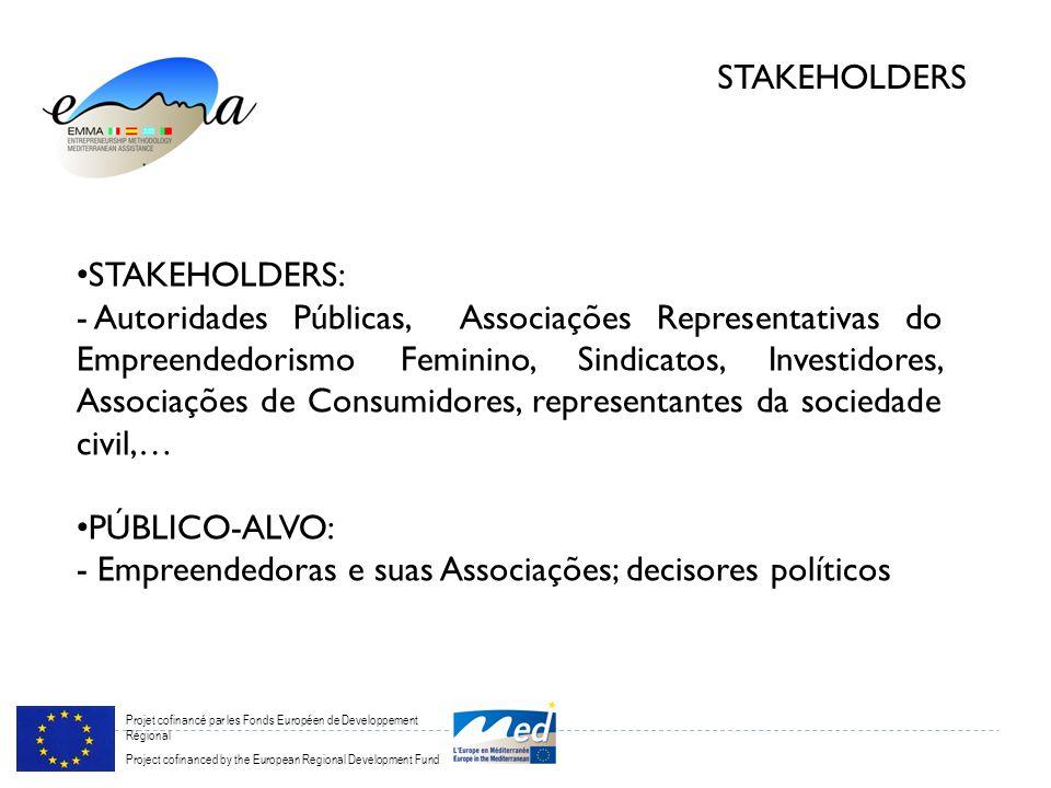 Projet cofinancé par les Fonds Européen de Developpement Régional Project cofinanced by the European Regional Development Fund STAKEHOLDERS STAKEHOLDERS: - Autoridades Públicas, Associações Representativas do Empreendedorismo Feminino, Sindicatos, Investidores, Associações de Consumidores, representantes da sociedade civil,… PÚBLICO-ALVO: - Empreendedoras e suas Associações; decisores políticos