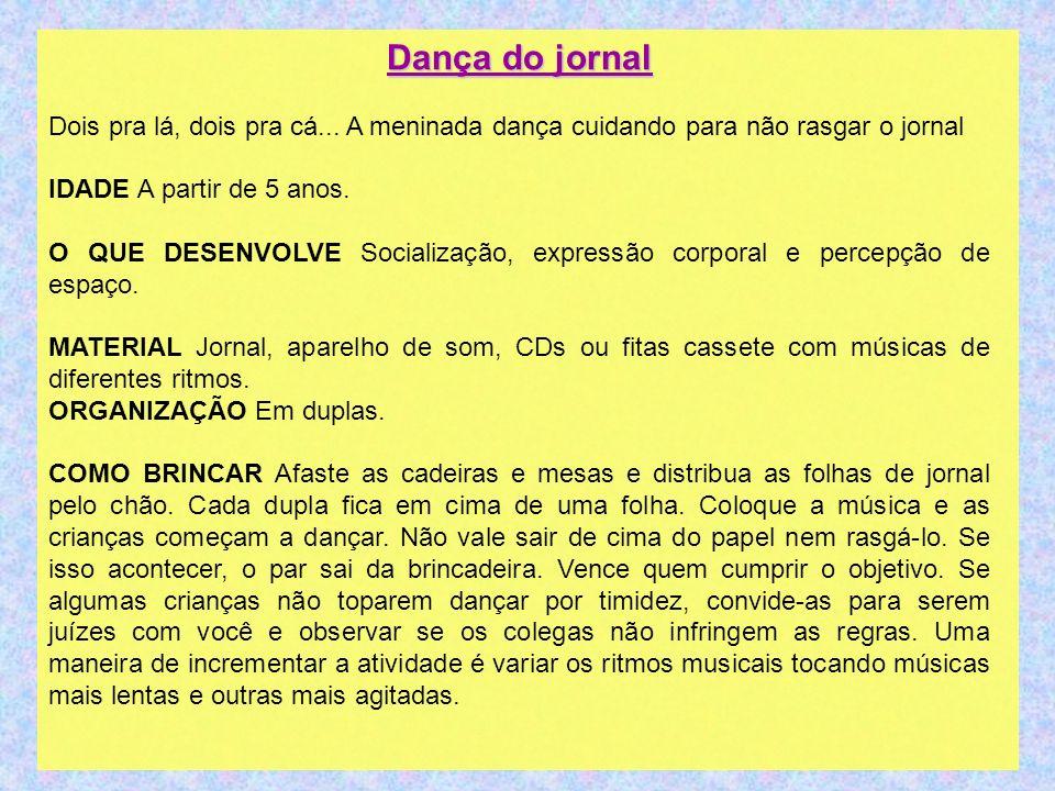Dança do jornal Dois pra lá, dois pra cá... A meninada dança cuidando para não rasgar o jornal IDADE A partir de 5 anos. O QUE DESENVOLVE Socialização