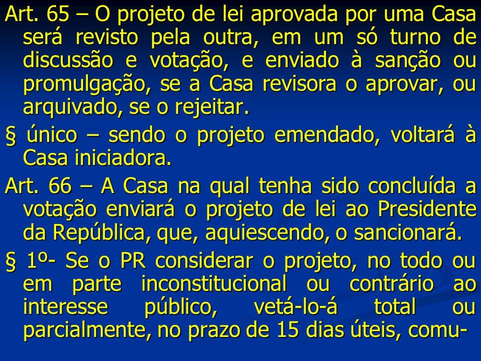 Art. 65 – O projeto de lei aprovada por uma Casa será revisto pela outra, em um só turno de discussão e votação, e enviado à sanção ou promulgação, se