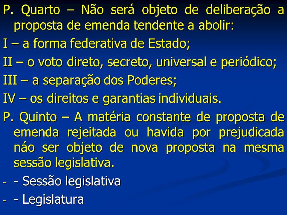 P. Quarto – Não será objeto de deliberação a proposta de emenda tendente a abolir: I – a forma federativa de Estado; II – o voto direto, secreto, univ