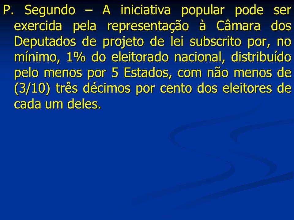 P. Segundo – A iniciativa popular pode ser exercida pela representação à Câmara dos Deputados de projeto de lei subscrito por, no mínimo, 1% do eleito