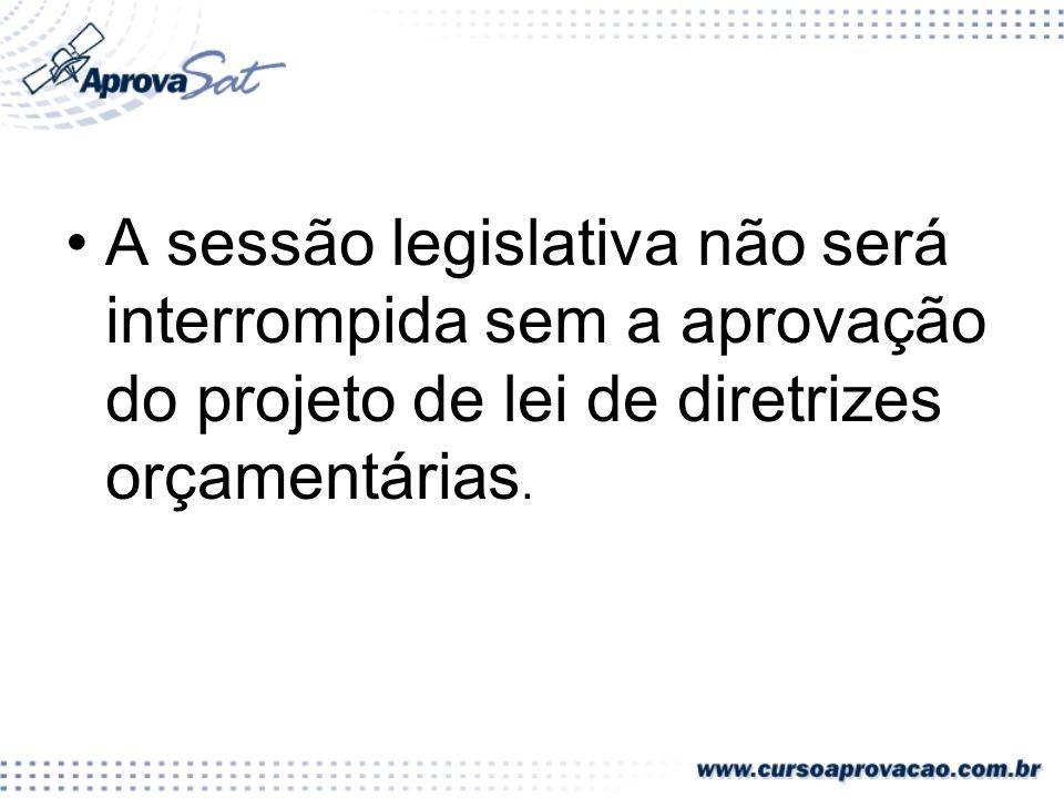 A sessão legislativa não será interrompida sem a aprovação do projeto de lei de diretrizes orçamentárias.