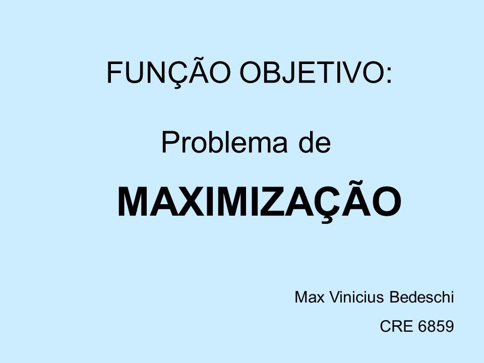 FUNÇÃO OBJETIVO: Problema de MAXIMIZAÇÃO Max Vinicius Bedeschi CRE 6859