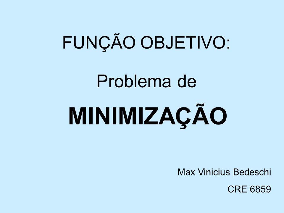 FUNÇÃO OBJETIVO: Problema de MINIMIZAÇÃO Max Vinicius Bedeschi CRE 6859