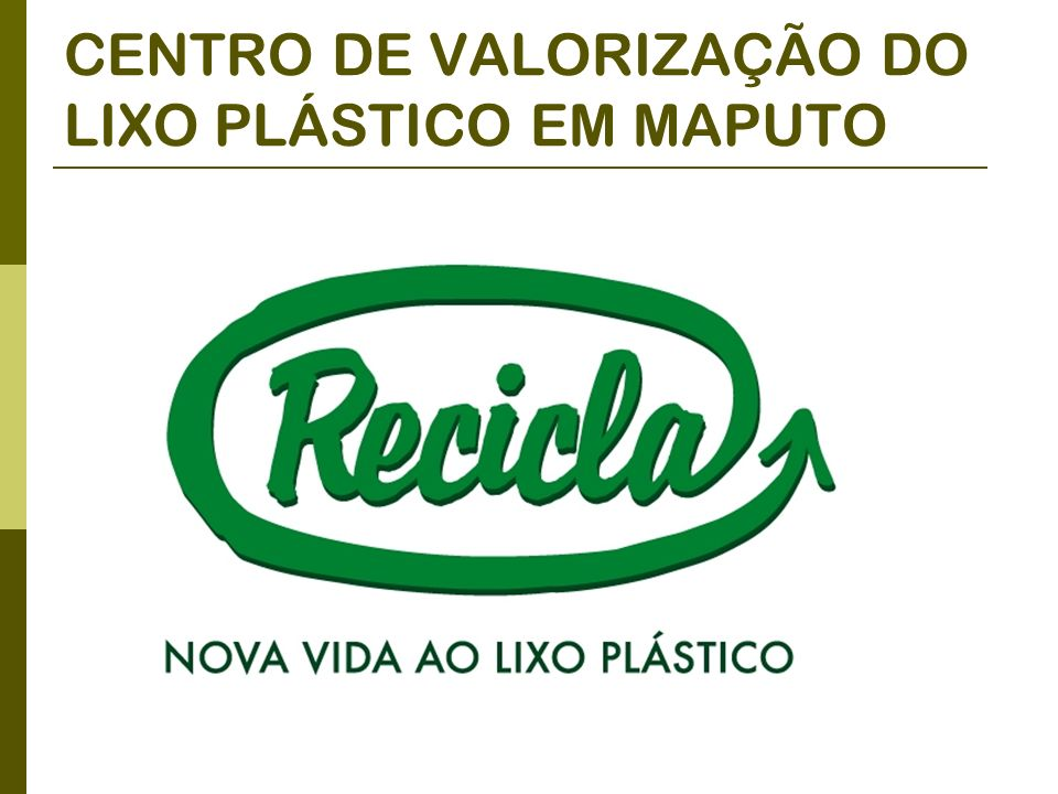 PROJECTO PILOTO PARA O DESENVOLVIMENTO DA RECICLAGEM DE RESÍDUOS SÓLIDOS URBANOS E DE EDUCAÇÃO AMBIENTAL COM O ENVOLVIMENTO DA POPULAÇÃO DO BAIRRO HULENE B DE MAPUTO- MOÇAMBIQUE OBJECTIVOS: Reciclagem do lixo plástico: criacao da Estação de Tratamento RECICLA Educação ambiental Município de Maputo Caritas Moçambicana e Italiana parceiros: ORIGEM AGRESU Regione Veneto