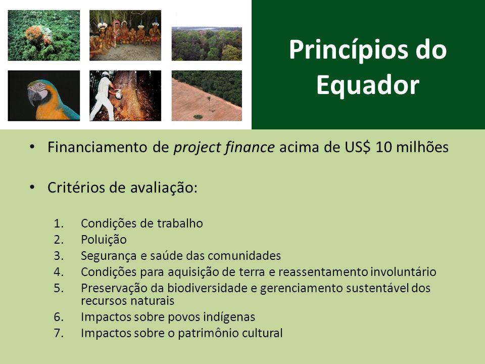 Princípios do Equador Financiamento de project finance acima de US$ 10 milhões Critérios de avaliação: 1.Condições de trabalho 2.Poluição 3.Segurança e saúde das comunidades 4.Condições para aquisição de terra e reassentamento involuntário 5.Preservação da biodiversidade e gerenciamento sustentável dos recursos naturais 6.Impactos sobre povos indígenas 7.Impactos sobre o patrimônio cultural