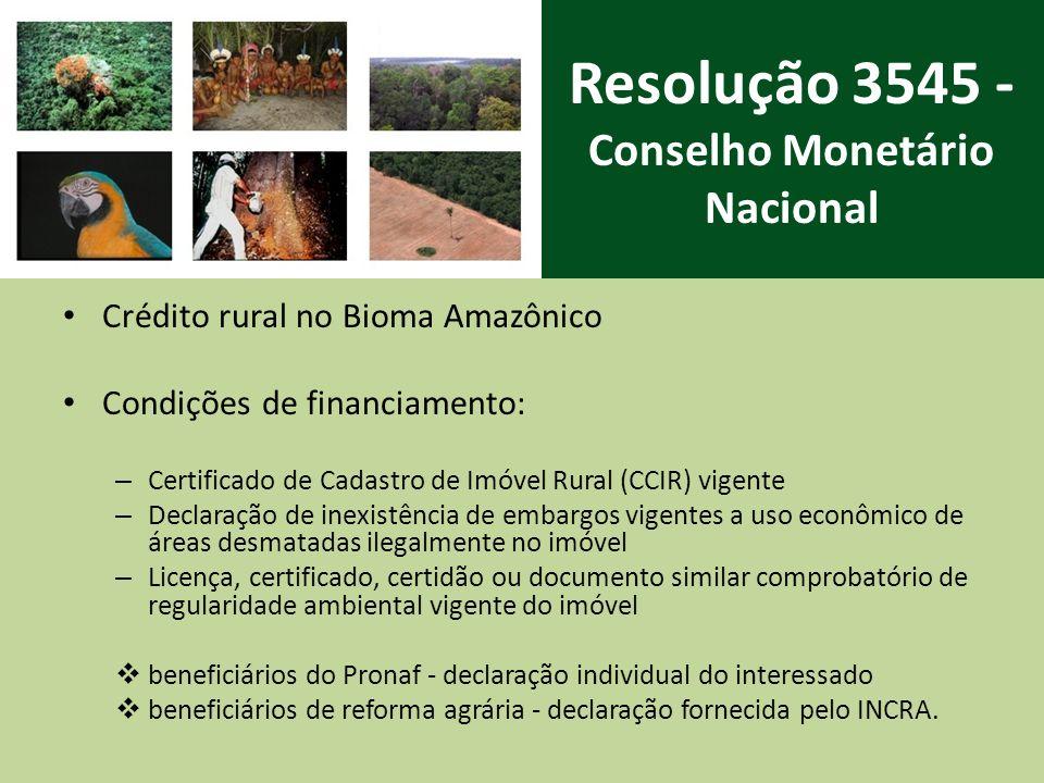 Resolução 3545 - Conselho Monetário Nacional Crédito rural no Bioma Amazônico Condições de financiamento: – Certificado de Cadastro de Imóvel Rural (CCIR) vigente – Declaração de inexistência de embargos vigentes a uso econômico de áreas desmatadas ilegalmente no imóvel – Licença, certificado, certidão ou documento similar comprobatório de regularidade ambiental vigente do imóvel beneficiários do Pronaf - declaração individual do interessado beneficiários de reforma agrária - declaração fornecida pelo INCRA.