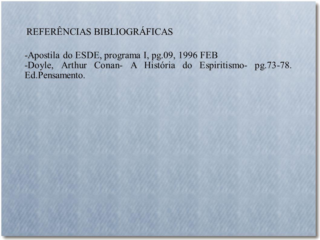 REFERÊNCIAS BIBLIOGRÁFICAS -Apostila do ESDE, programa I, pg.09, 1996 FEB -Doyle, Arthur Conan- A História do Espiritismo- pg.73-78. Ed.Pensamento.