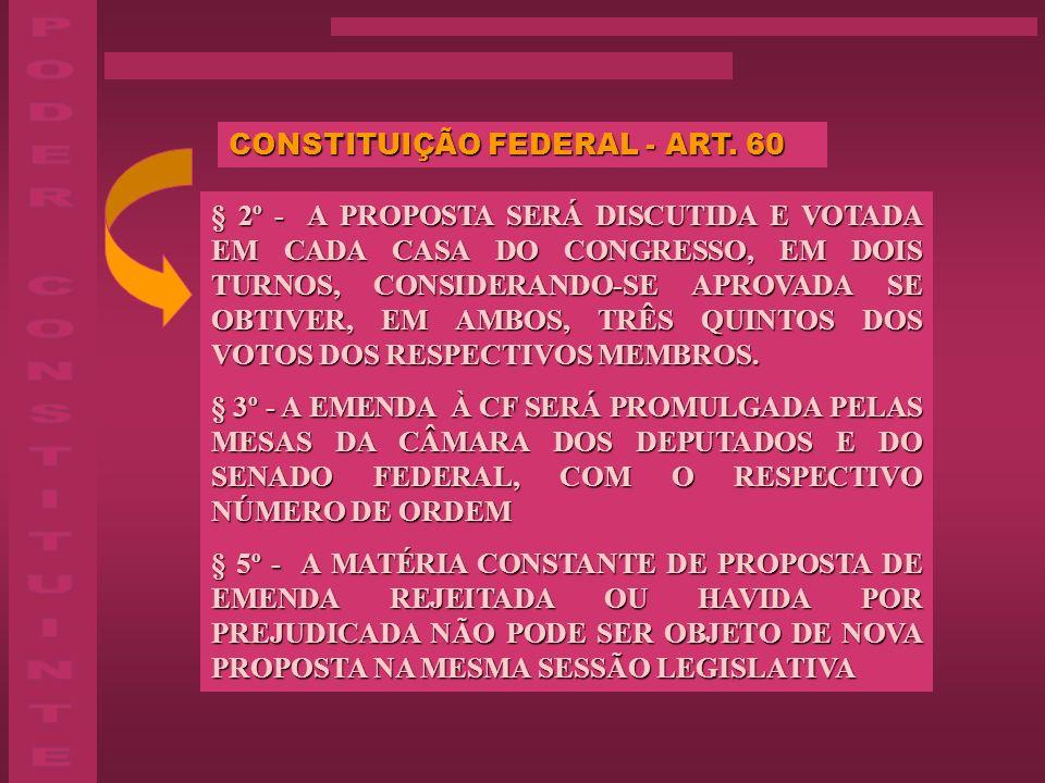 CONSTITUIÇÃO FEDERAL - ART. 60 § 2º - A PROPOSTA SERÁ DISCUTIDA E VOTADA EM CADA CASA DO CONGRESSO, EM DOIS TURNOS, CONSIDERANDO-SE APROVADA SE OBTIVE