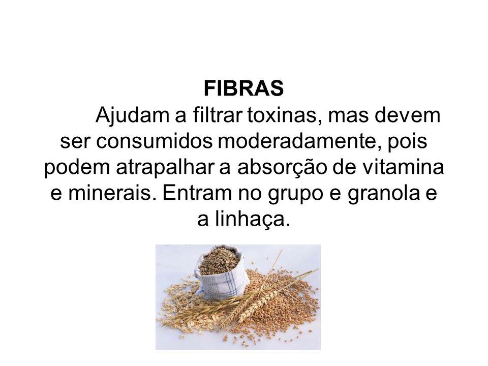 FIBRAS Ajudam a filtrar toxinas, mas devem ser consumidos moderadamente, pois podem atrapalhar a absorção de vitamina e minerais. Entram no grupo e gr