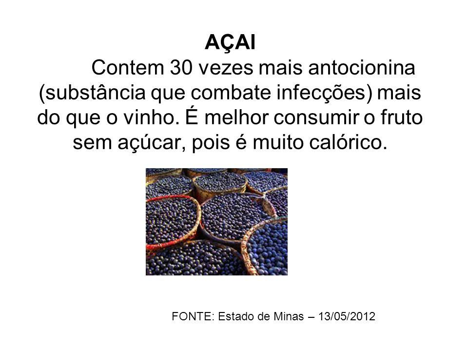 AÇAI Contem 30 vezes mais antocionina (substância que combate infecções) mais do que o vinho. É melhor consumir o fruto sem açúcar, pois é muito calór