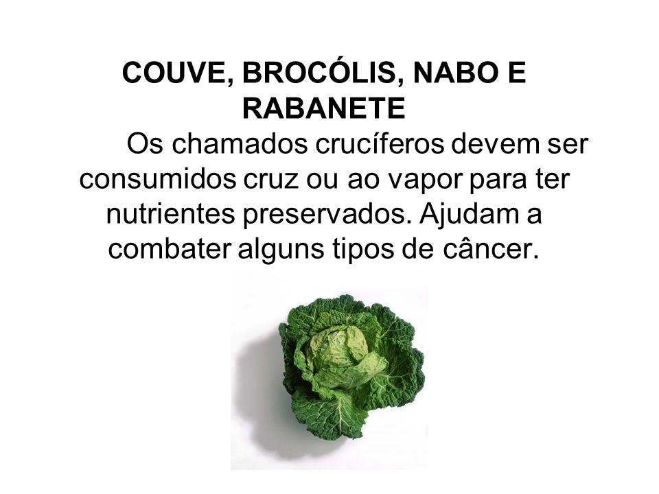 COUVE, BROCÓLIS, NABO E RABANETE Os chamados crucíferos devem ser consumidos cruz ou ao vapor para ter nutrientes preservados. Ajudam a combater algun