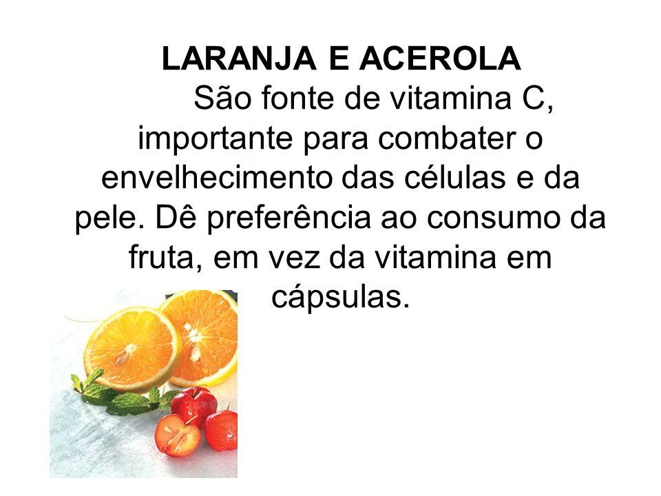 LARANJA E ACEROLA São fonte de vitamina C, importante para combater o envelhecimento das células e da pele. Dê preferência ao consumo da fruta, em vez