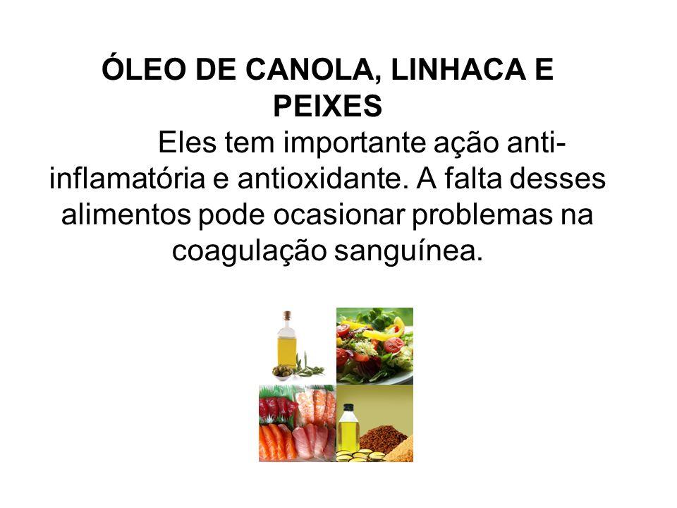ÓLEO DE CANOLA, LINHACA E PEIXES Eles tem importante ação anti- inflamatória e antioxidante. A falta desses alimentos pode ocasionar problemas na coag