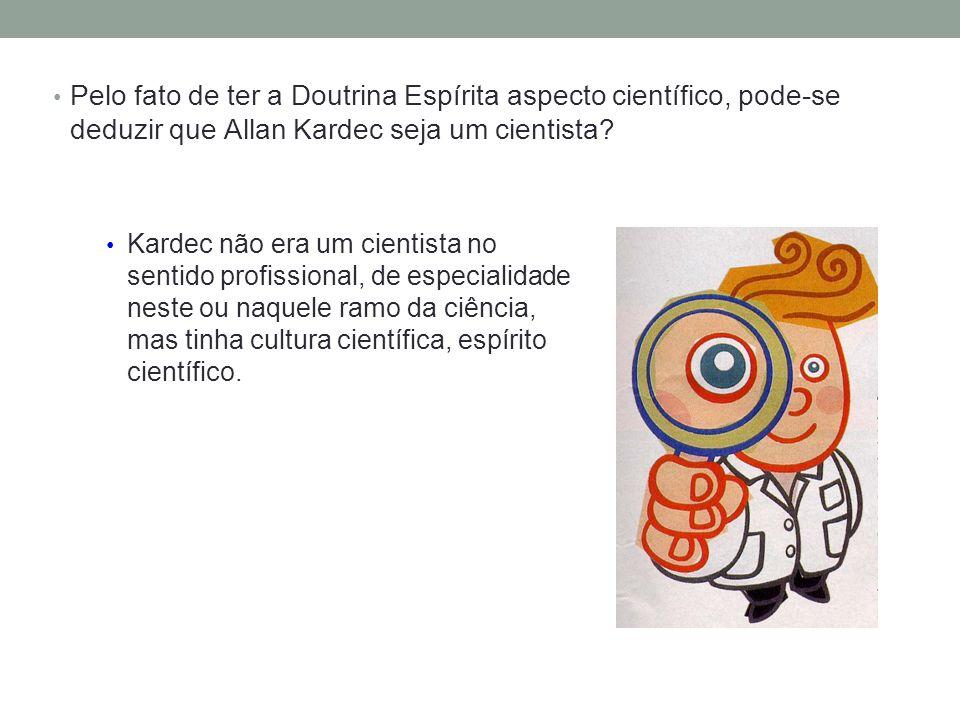 Pelo fato de ter a Doutrina Espírita aspecto científico, pode-se deduzir que Allan Kardec seja um cientista.