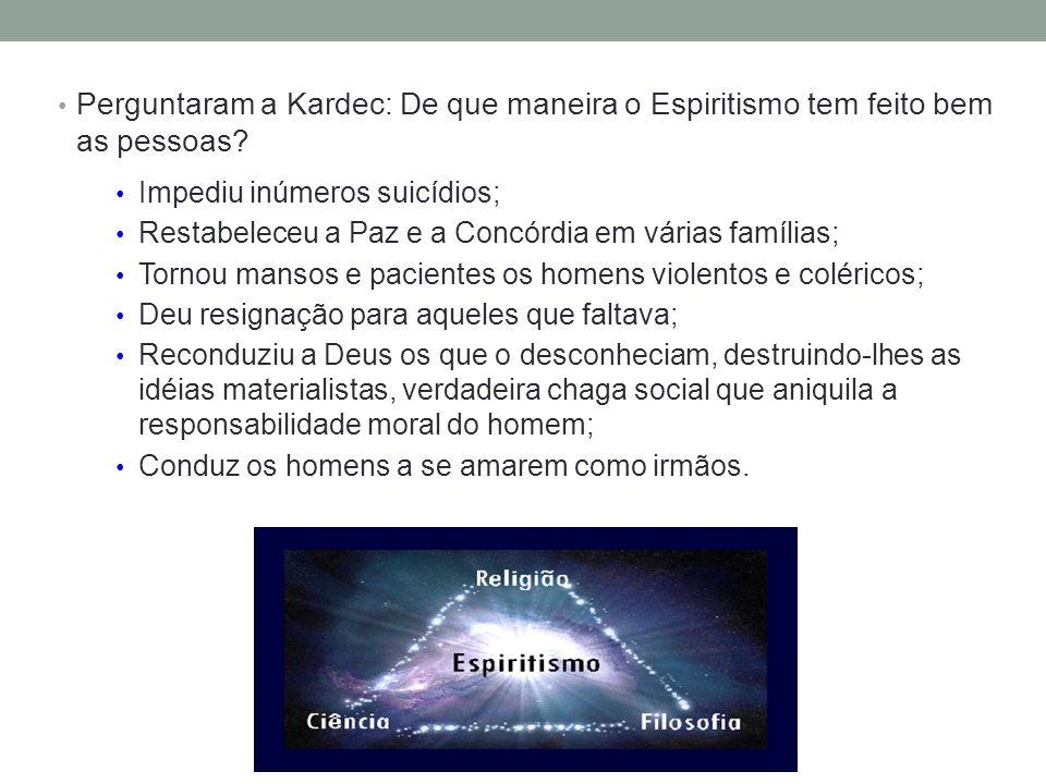 Perguntaram a Kardec: De que maneira o Espiritismo tem feito bem as pessoas? Impediu inúmeros suicídios; Restabeleceu a Paz e a Concórdia em várias fa