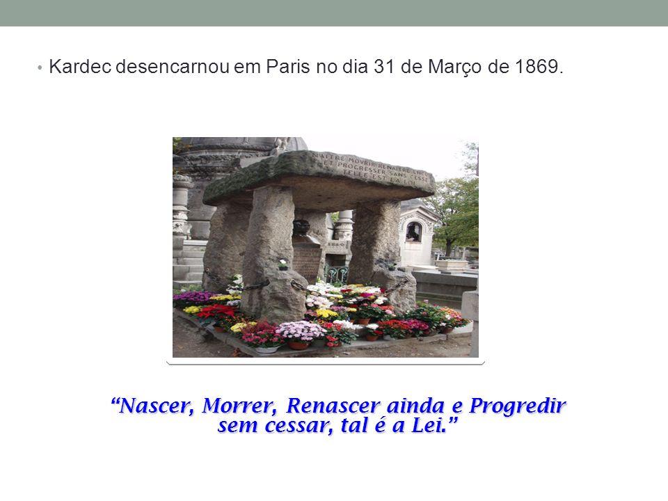Kardec desencarnou em Paris no dia 31 de Março de 1869. Nascer, Morrer, Renascer ainda e Progredir sem cessar, tal é a Lei.